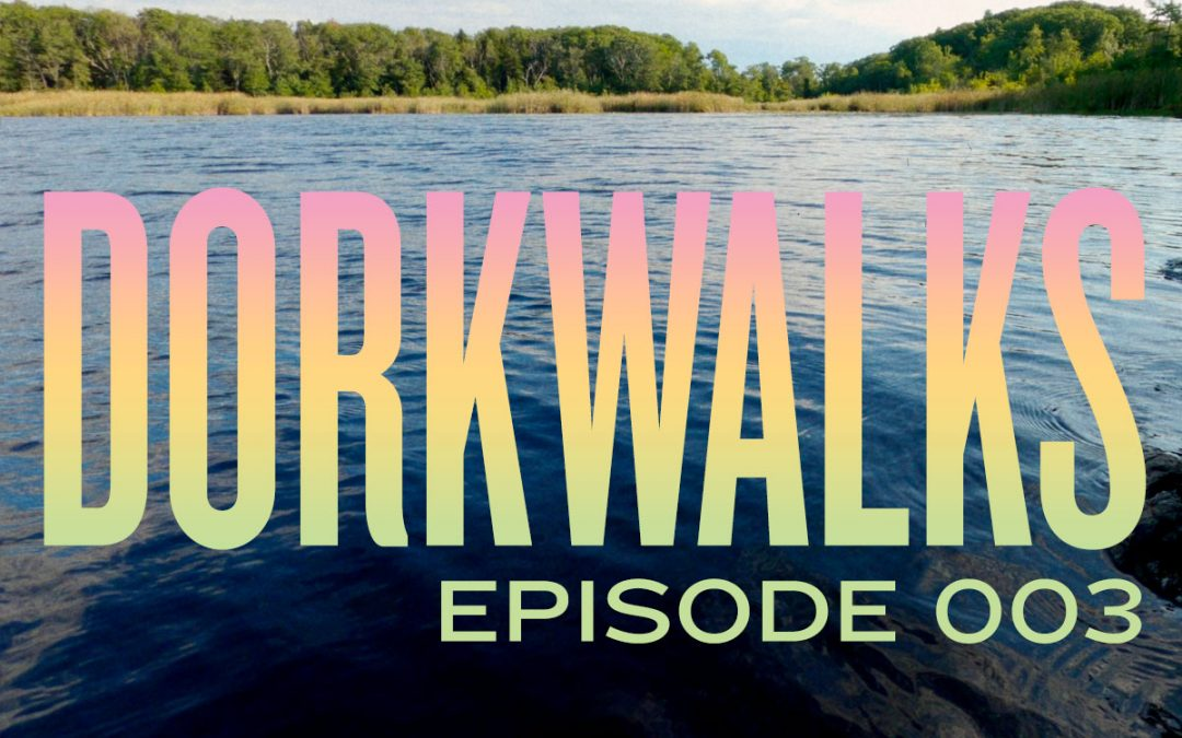 DORKWALKS Episode 3